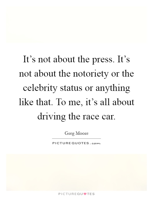 It's not about the press. It's not about the notoriety or the celebrity status or anything like that. To me, it's all about driving the race car Picture Quote #1