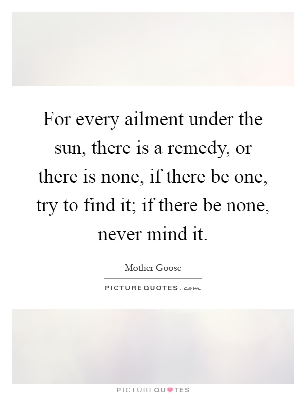 For every ailment under the sun, there is a remedy, or there is none, if there be one, try to find it; if there be none, never mind it Picture Quote #1