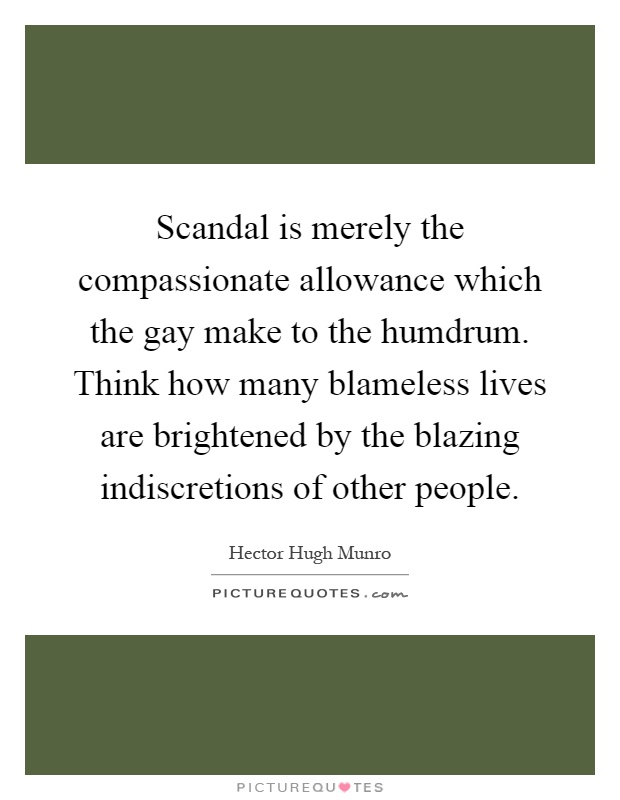 Scandal is merely the compassionate allowance which the gay make to the humdrum. Think how many blameless lives are brightened by the blazing indiscretions of other people Picture Quote #1