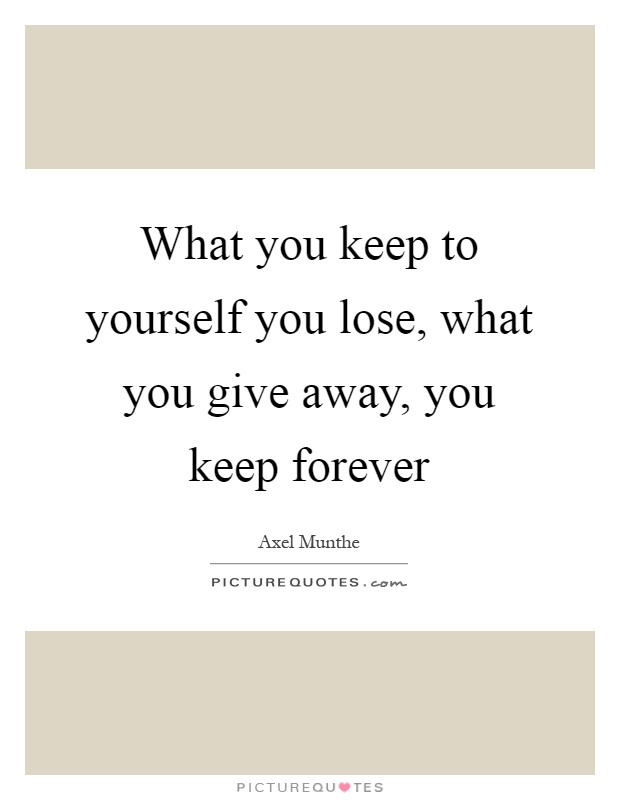 What you keep to yourself you lose, what you give away, you keep forever Picture Quote #1