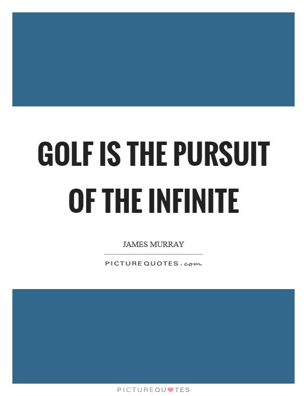 Golf is the pursuit of the infinite Picture Quote #1