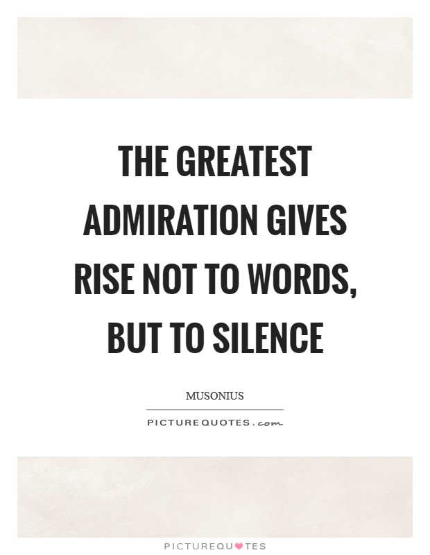 The greatest admiration gives rise not to words, but to silence Picture Quote #1