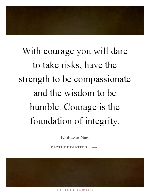 With courage you will dare to take risks, have the strength to be compassionate and the wisdom to be humble. Courage is the foundation of integrity Picture Quote #1