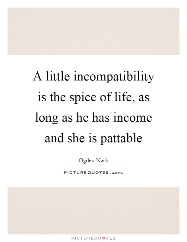 A little incompatibility is the spice of life, as long as he has income and she is pattable Picture Quote #1