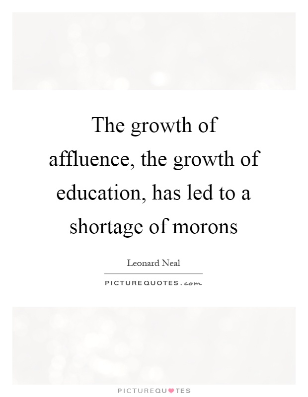 The growth of affluence, the growth of education, has led to a shortage of morons Picture Quote #1