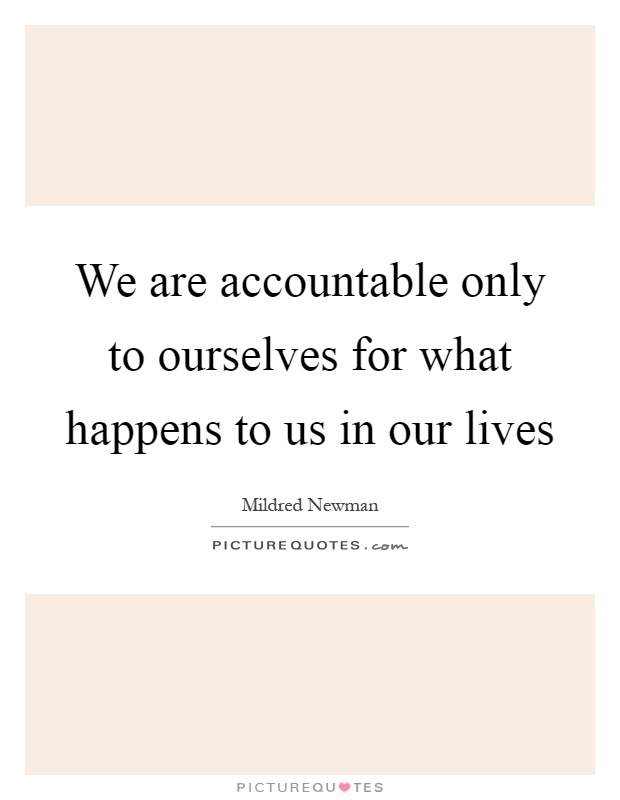 We are accountable only to ourselves for what happens to us in our lives Picture Quote #1