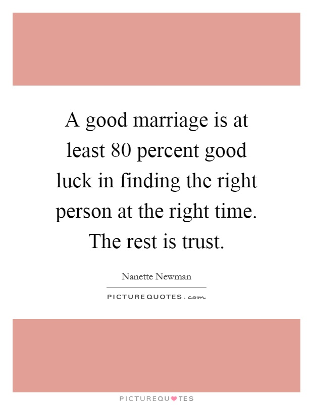 A good marriage is at least 80 percent good luck in finding the right person at the right time. The rest is trust Picture Quote #1