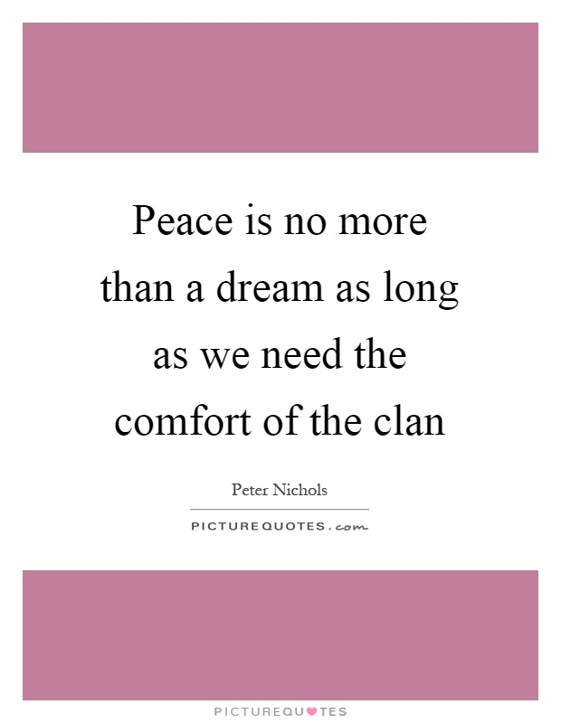 Peace is no more than a dream as long as we need the comfort of the clan Picture Quote #1