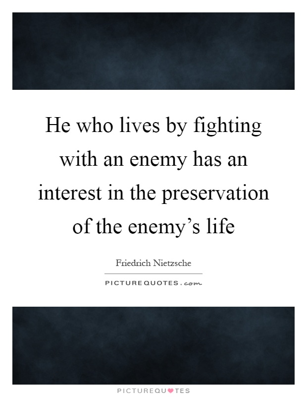 He who lives by fighting with an enemy has an interest in the preservation of the enemy's life Picture Quote #1