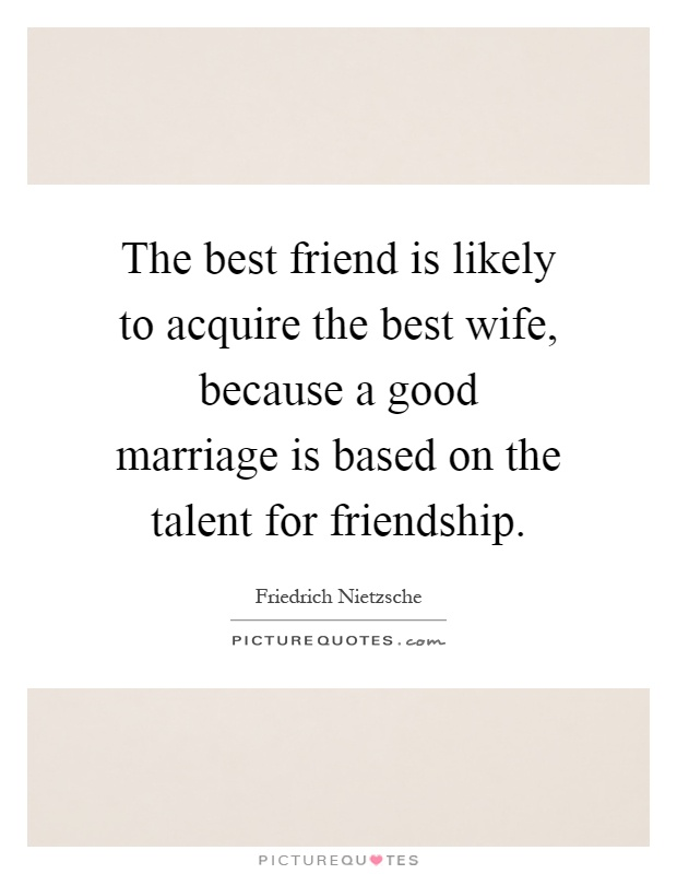 The best friend is likely to acquire the best wife, because a good marriage is based on the talent for friendship Picture Quote #1