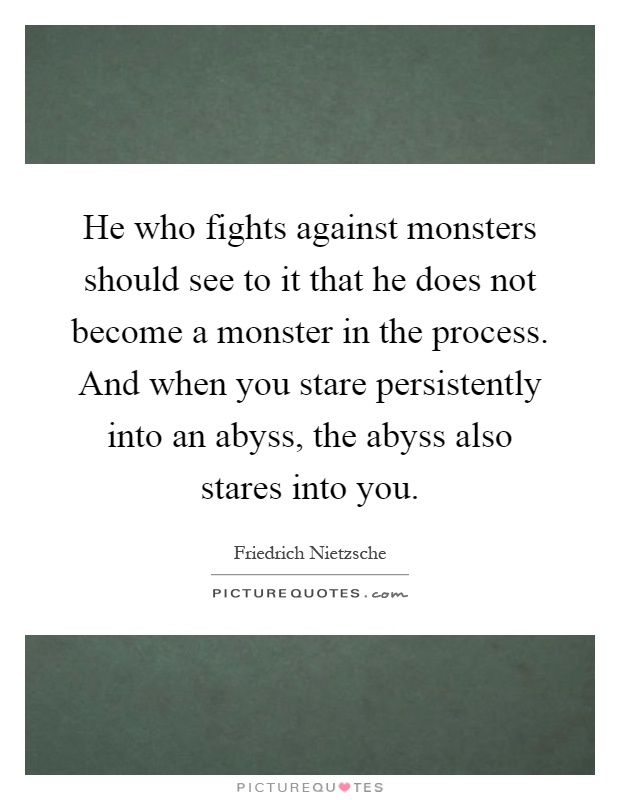 He who fights against monsters should see to it that he does not become a monster in the process. And when you stare persistently into an abyss, the abyss also stares into you Picture Quote #1