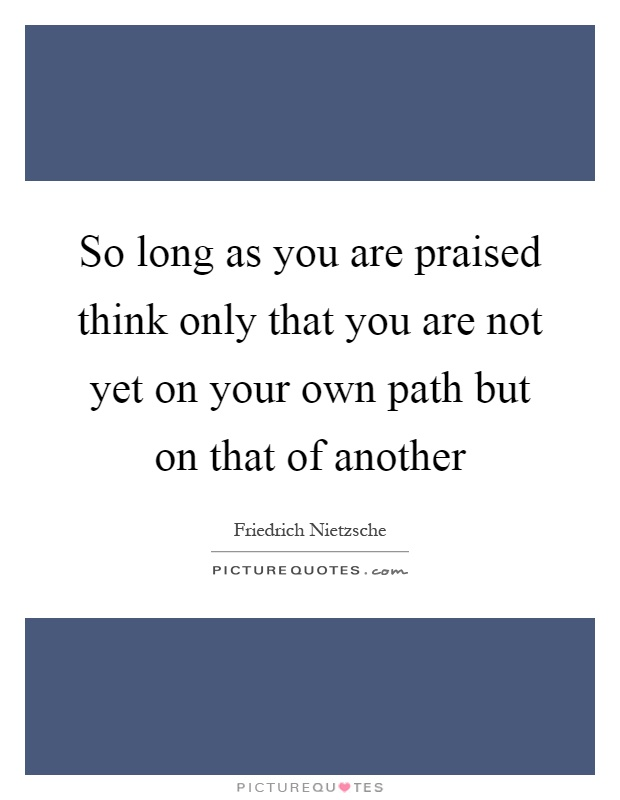 So long as you are praised think only that you are not yet on your own path but on that of another Picture Quote #1