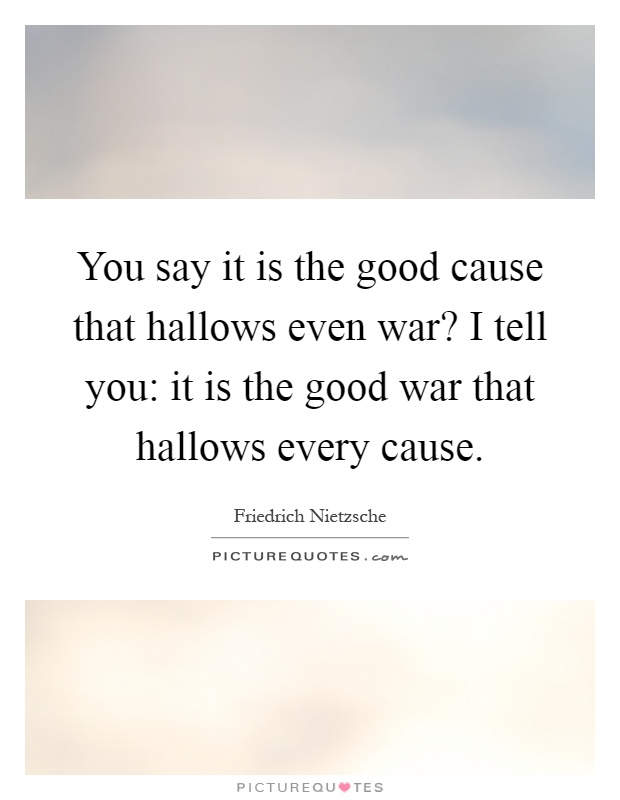 You say it is the good cause that hallows even war? I tell you: it is the good war that hallows every cause Picture Quote #1