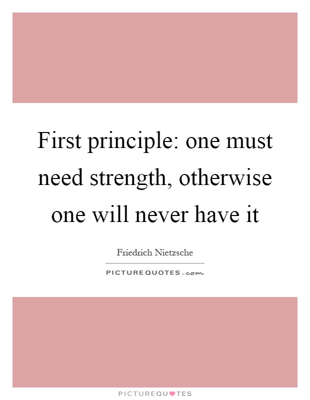 First principle: one must need strength, otherwise one will never have it Picture Quote #1