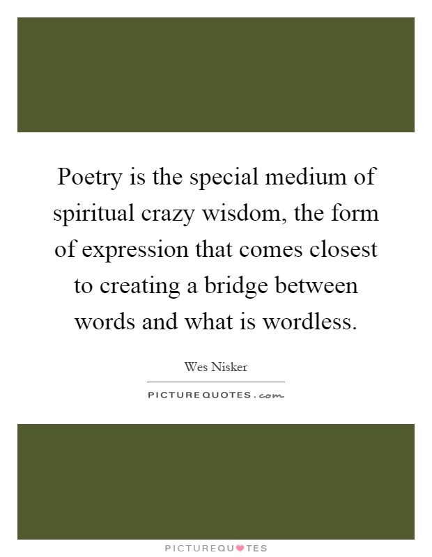 Poetry is the special medium of spiritual crazy wisdom, the form of expression that comes closest to creating a bridge between words and what is wordless Picture Quote #1