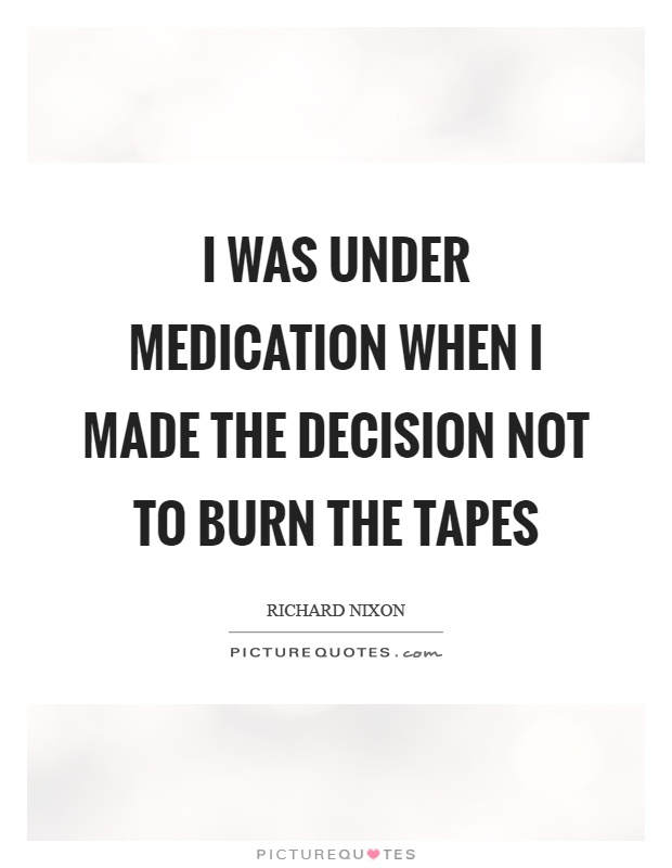 I was under medication when I made the decision not to burn the tapes Picture Quote #1