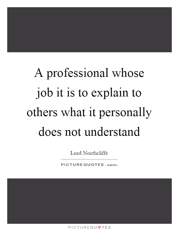 A professional whose job it is to explain to others what it personally does not understand Picture Quote #1