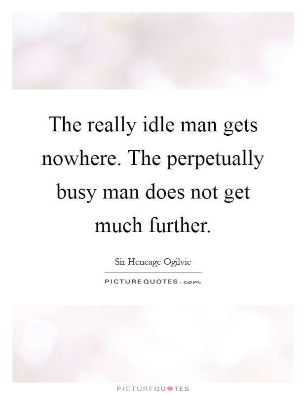 The really idle man gets nowhere. The perpetually busy man does not get much further Picture Quote #1