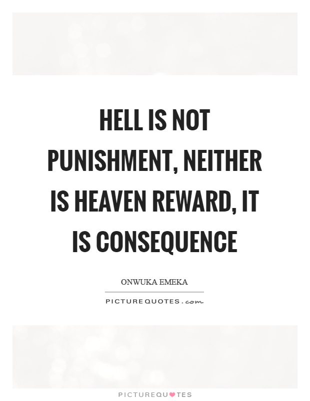 Hell is not punishment, neither is heaven reward, it is consequence Picture Quote #1