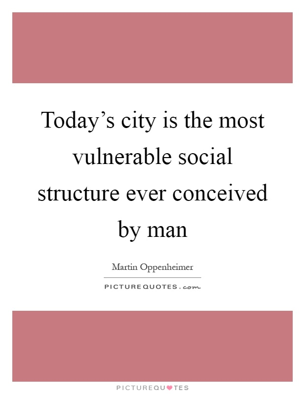 Today's city is the most vulnerable social structure ever conceived by man Picture Quote #1