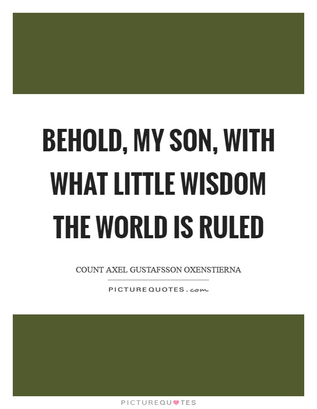 Behold, my son, with what little wisdom the world is ruled Picture Quote #1