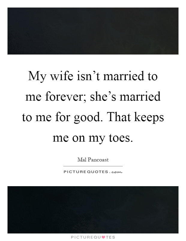 My wife isn't married to me forever; she's married to me for good. That keeps me on my toes Picture Quote #1