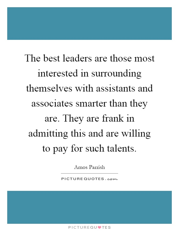 The best leaders are those most interested in surrounding themselves with assistants and associates smarter than they are. They are frank in admitting this and are willing to pay for such talents Picture Quote #1