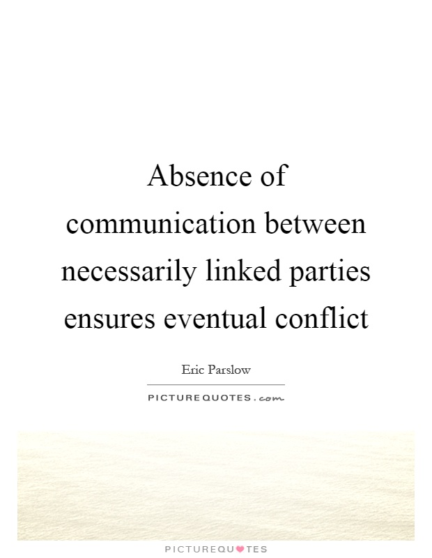 Absence of communication between necessarily linked parties ensures eventual conflict Picture Quote #1