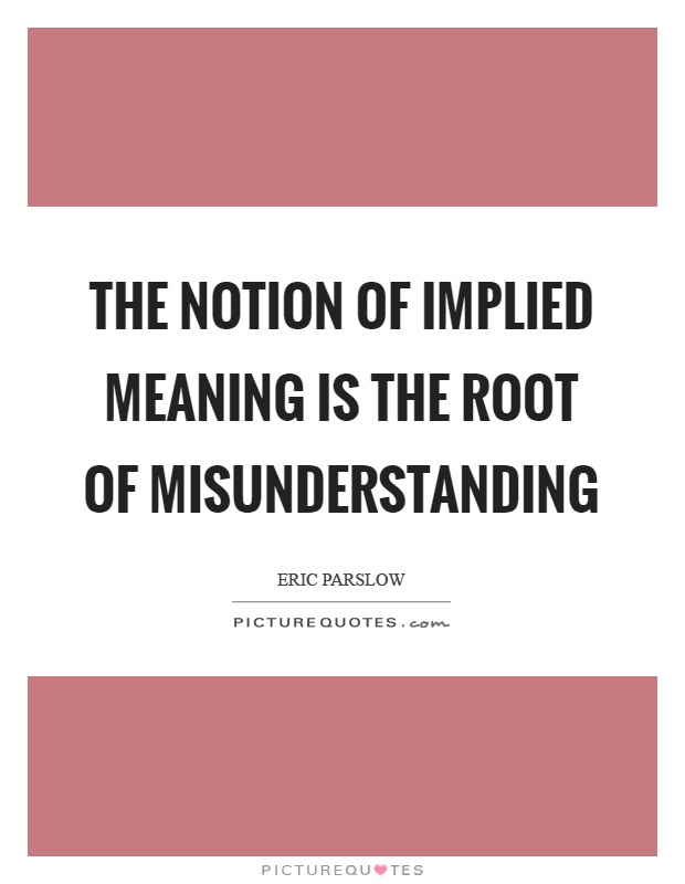 The notion of implied meaning is the root of misunderstanding Picture Quote #1