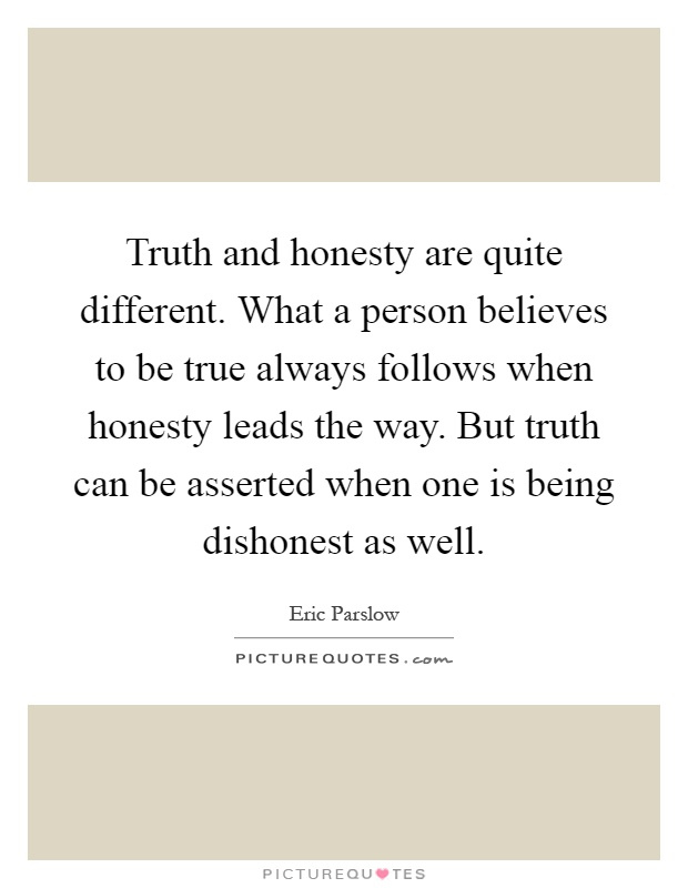 Truth and honesty are quite different. What a person believes to be true always follows when honesty leads the way. But truth can be asserted when one is being dishonest as well Picture Quote #1