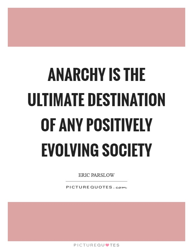 Anarchy is the ultimate destination of any positively evolving society Picture Quote #1