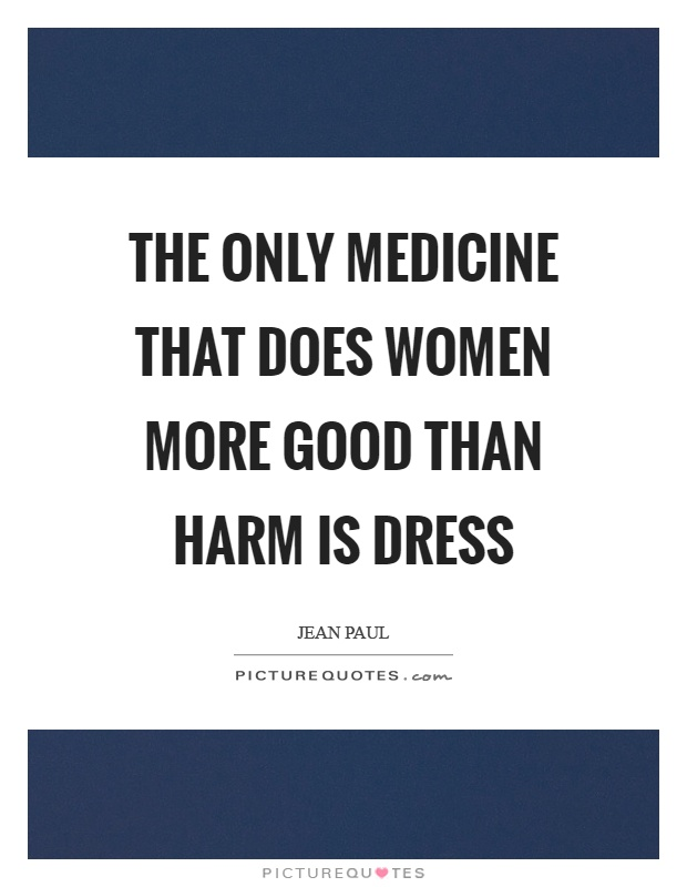 The only medicine that does women more good than harm is dress Picture Quote #1