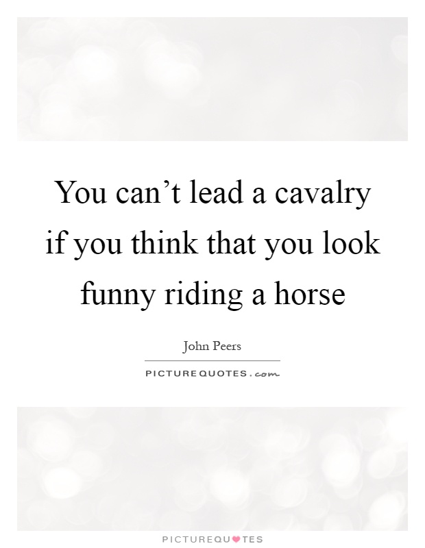 You can't lead a cavalry if you think that you look funny riding a horse Picture Quote #1