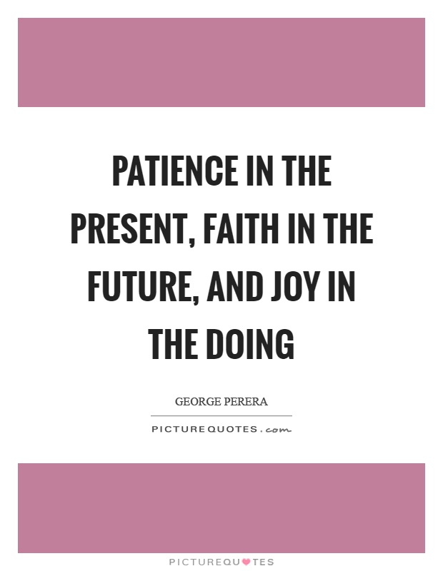 Patience in the present, faith in the future, and joy in the doing Picture Quote #1