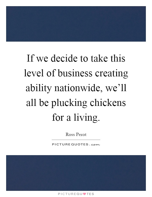 If we decide to take this level of business creating ability nationwide, we'll all be plucking chickens for a living Picture Quote #1