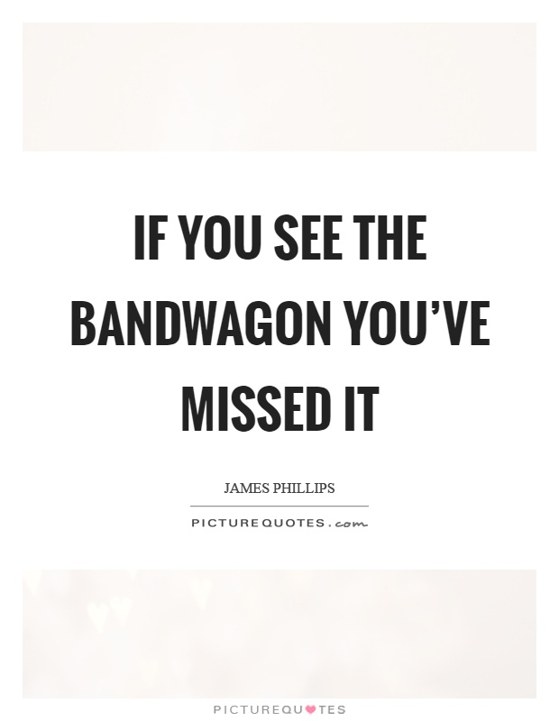 If you see the bandwagon you've missed it Picture Quote #1