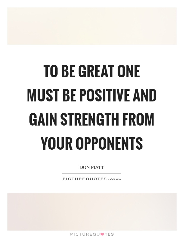 To be great one must be positive and gain strength from your opponents Picture Quote #1
