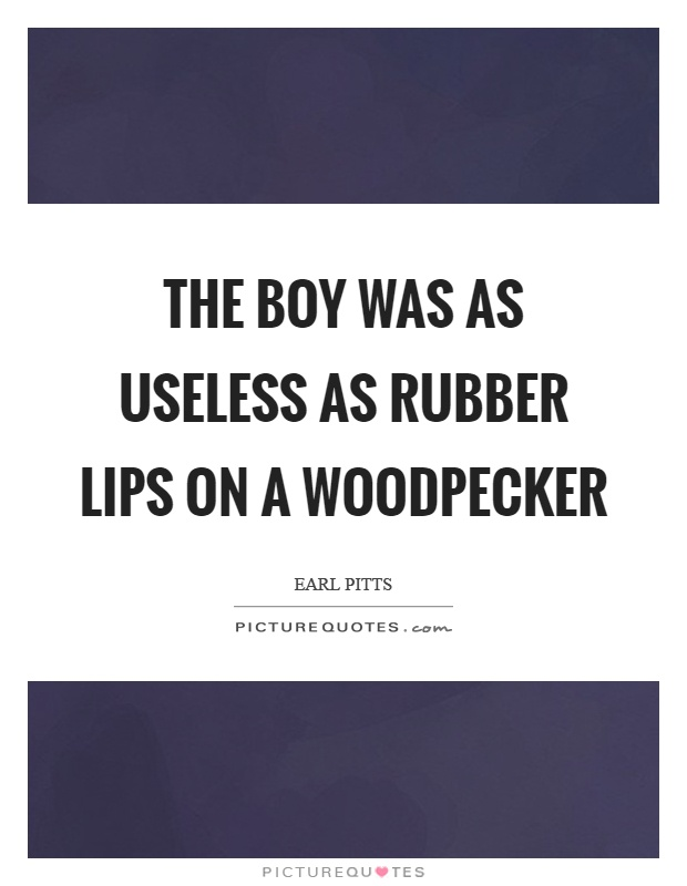 The boy was as useless as rubber lips on a woodpecker Picture Quote #1