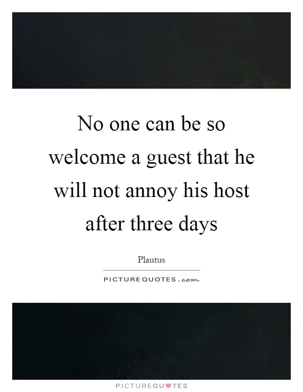 No one can be so welcome a guest that he will not annoy his host after three days Picture Quote #1