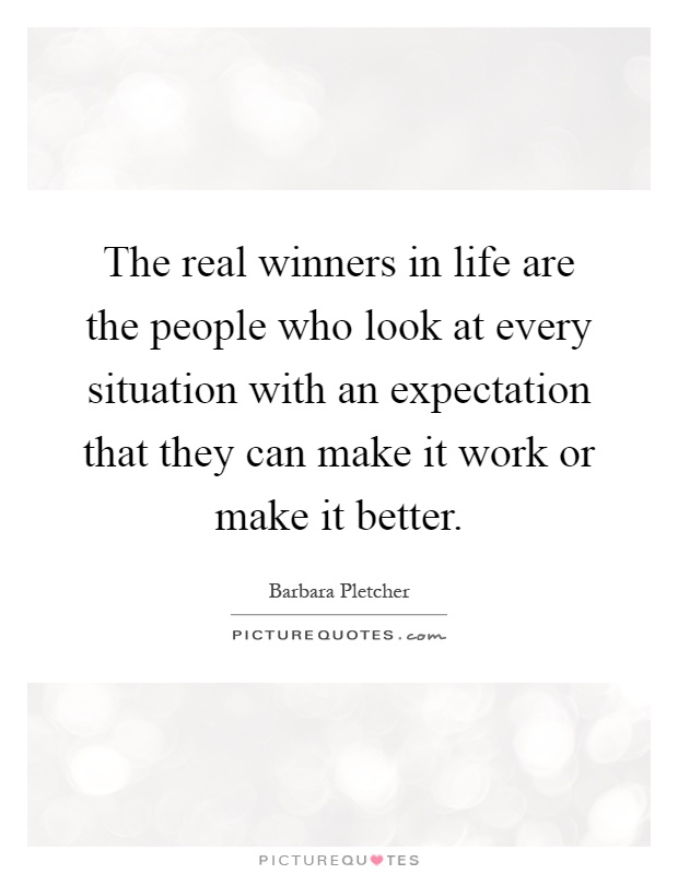 The real winners in life are the people who look at every situation with an expectation that they can make it work or make it better Picture Quote #1