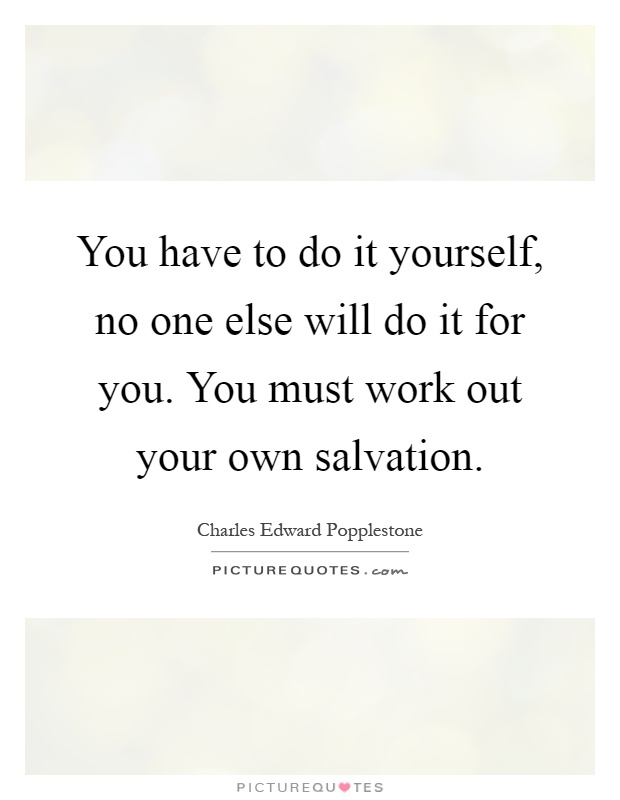You have to do it yourself no one else will do it for you you you have to do it yourself no one else will do it for you you must work out your own salvation solutioingenieria Choice Image