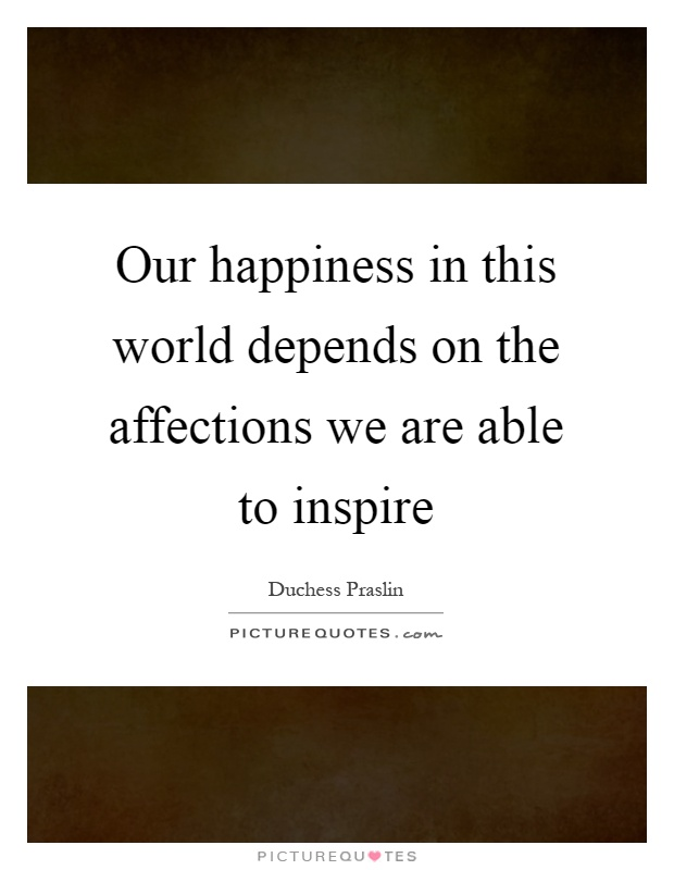 Our happiness in this world depends on the affections we are able to inspire Picture Quote #1