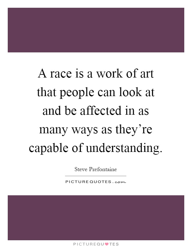 A race is a work of art that people can look at and be affected in as many ways as they're capable of understanding Picture Quote #1