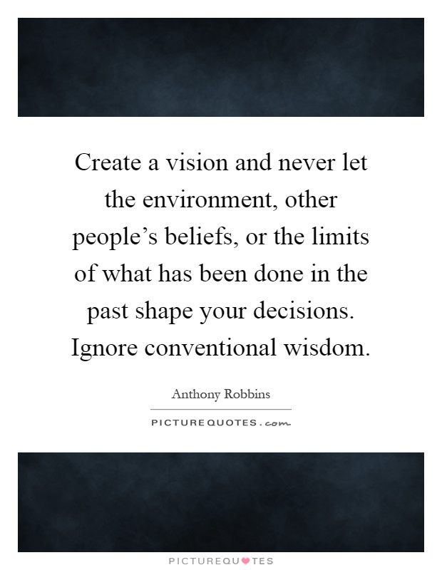 Create a vision and never let the environment, other people's beliefs, or the limits of what has been done in the past shape your decisions. Ignore conventional wisdom Picture Quote #1
