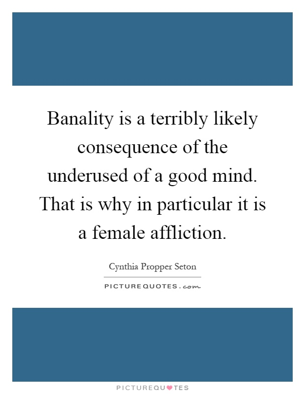 Banality is a terribly likely consequence of the underused of a good mind. That is why in particular it is a female affliction Picture Quote #1