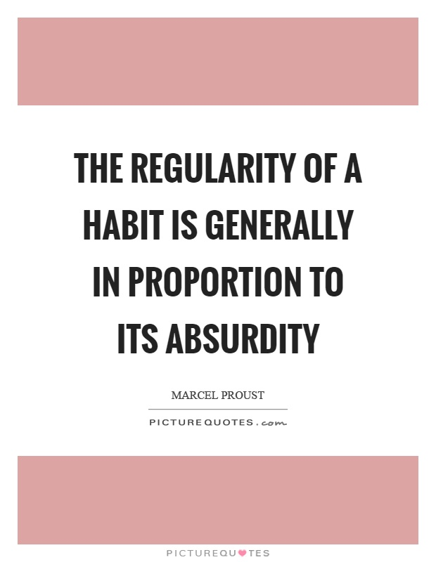 The regularity of a habit is generally in proportion to its absurdity Picture Quote #1