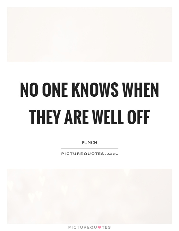 No one knows when they are well off Picture Quote #1