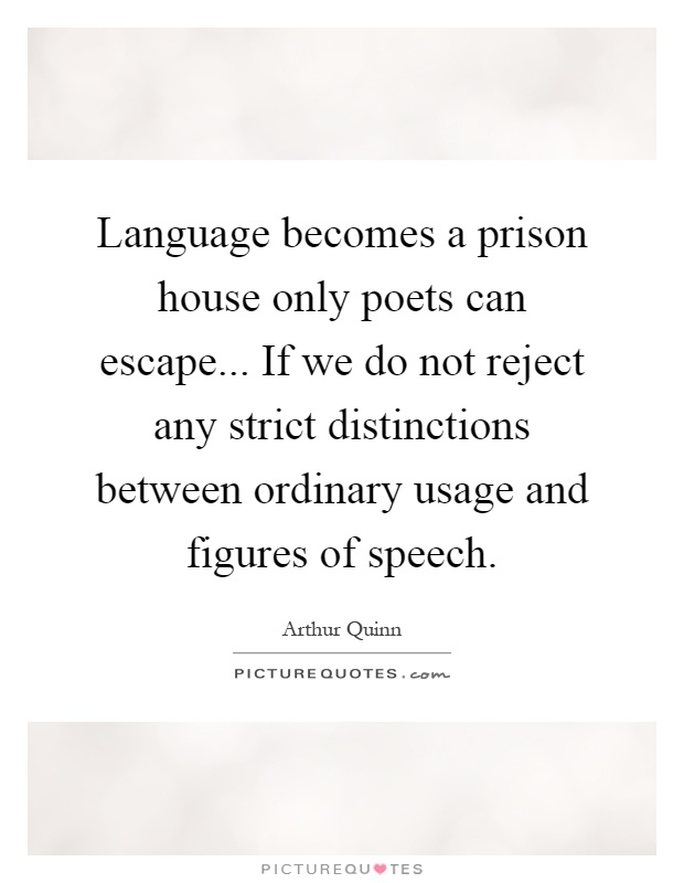Language becomes a prison house only poets can escape... If we do not reject any strict distinctions between ordinary usage and figures of speech Picture Quote #1