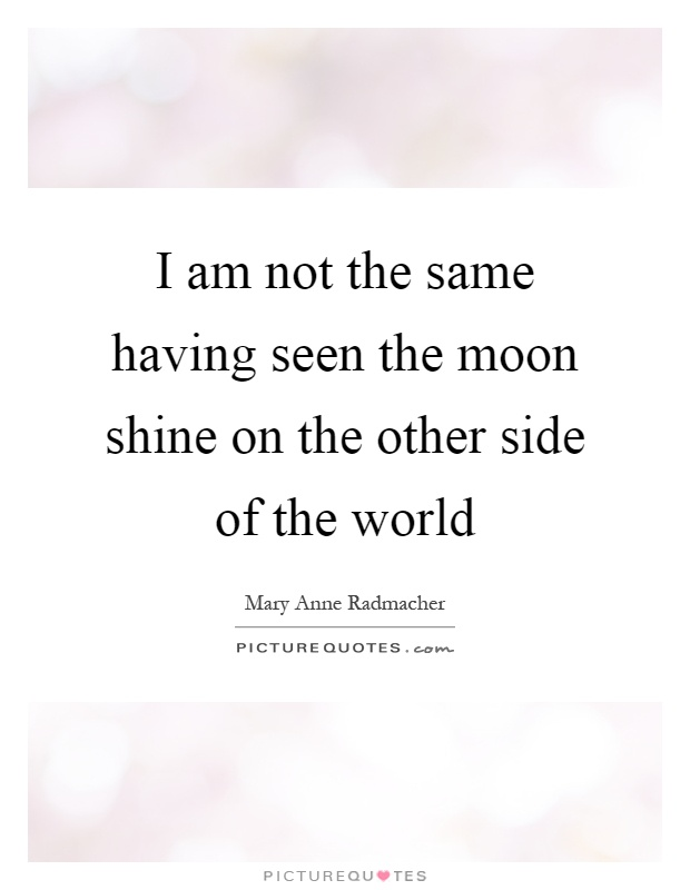 I am not the same having seen the moon shine on the other side of the world Picture Quote #1