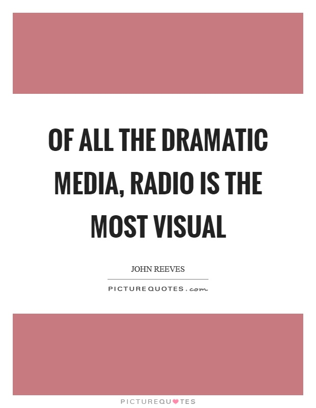 Of all the dramatic media, radio is the most visual Picture Quote #1